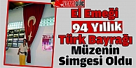El Emeği 94 Yıllık Türk Bayrağı Müzenin Simgesi Oldu