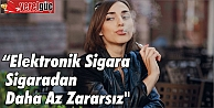 quot;Elektronik Sigara Sigaradan Daha Az Zararsızquot;