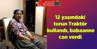 12#039;yaşındaki torun Traktör kullandı, babaanne can verdi