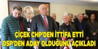 ÇİÇEK CHP#039;DEN İTTİFA ETTİ DSP#039;DEN ADAY OLDUĞUNU AÇIKLADI