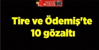 Tire ve Ödemişte 10 gözaltı